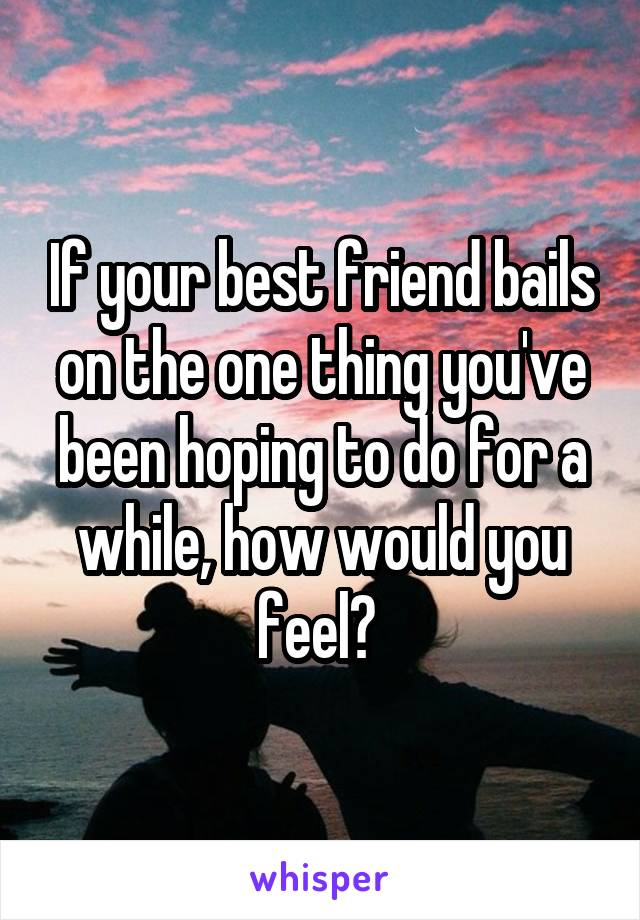 If your best friend bails on the one thing you've been hoping to do for a while, how would you feel?