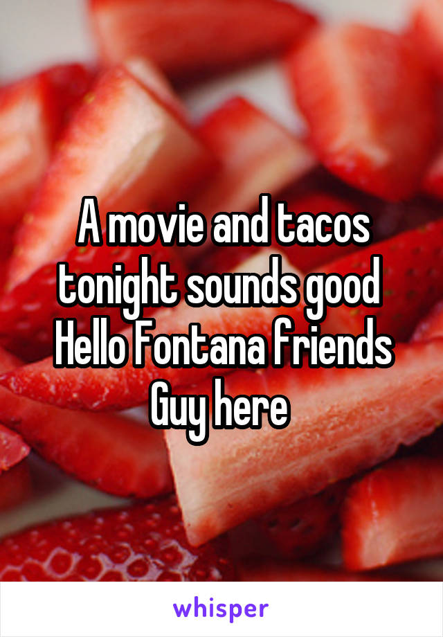 A movie and tacos tonight sounds good  Hello Fontana friends Guy here