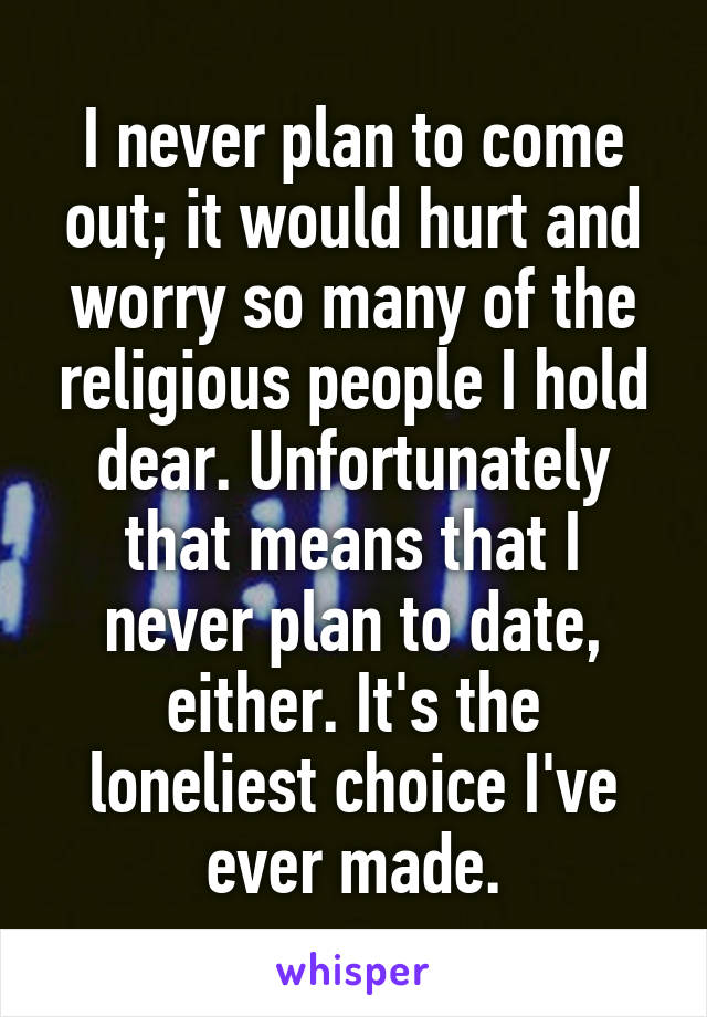 I never plan to come out; it would hurt and worry so many of the religious people I hold dear. Unfortunately that means that I never plan to date, either. It's the loneliest choice I've ever made.