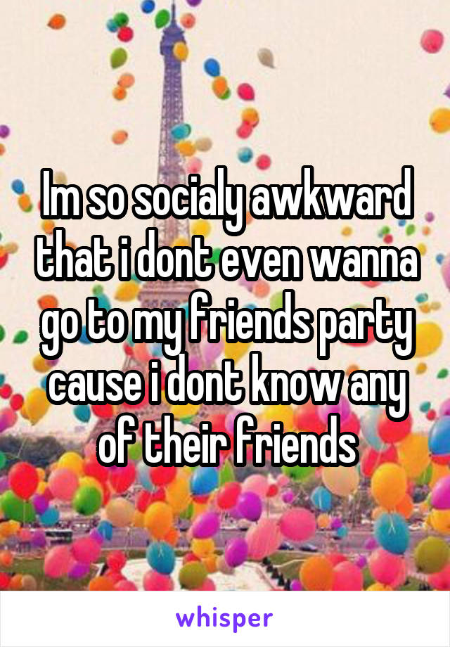 Im so socialy awkward that i dont even wanna go to my friends party cause i dont know any of their friends