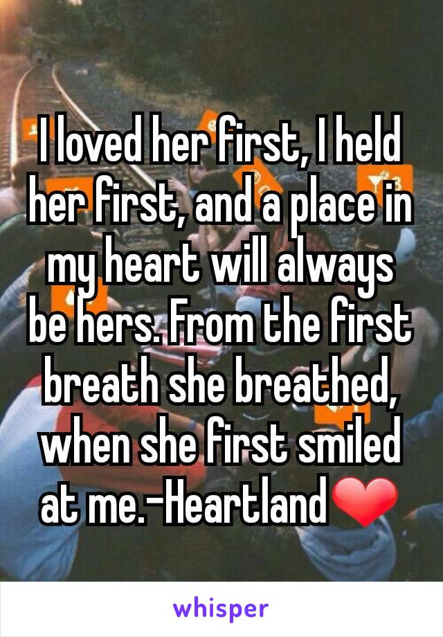 I loved her first, I held her first, and a place in my heart will always be hers. From the first breath she breathed, when she first smiled at me.-Heartland❤️