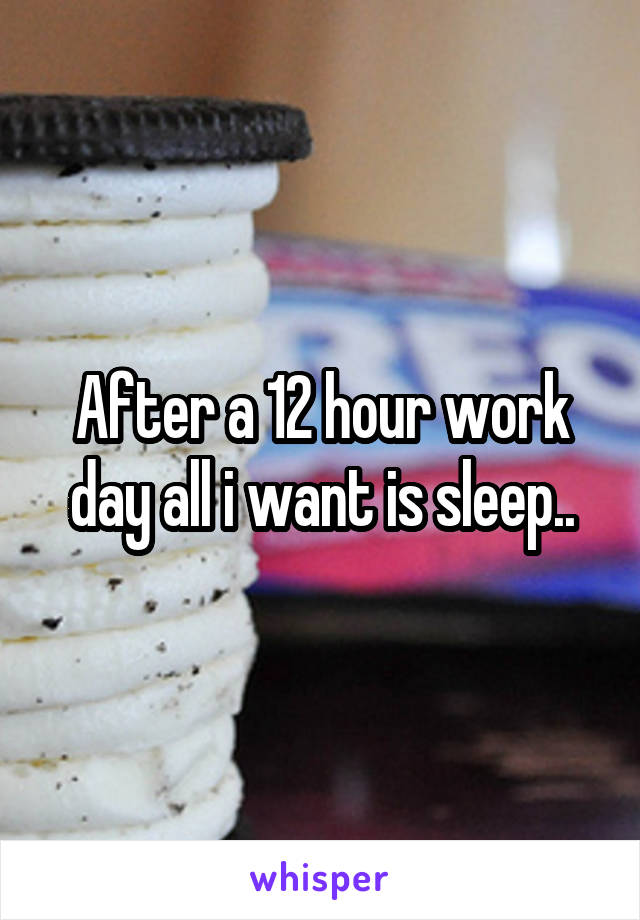 After a 12 hour work day all i want is sleep..