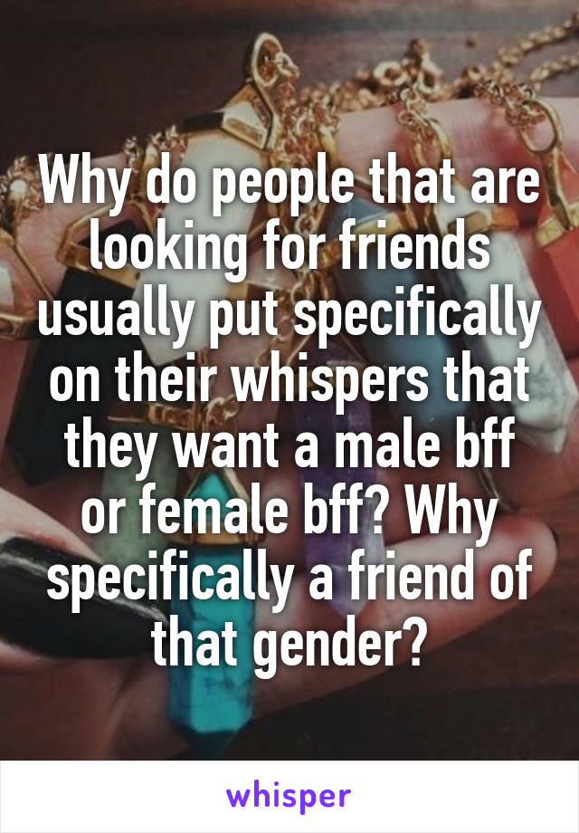 Why do people that are looking for friends usually put specifically on their whispers that they want a male bff or female bff? Why specifically a friend of that gender?