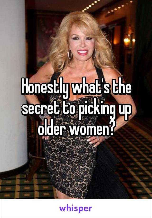 Honestly what's the secret to picking up older women?