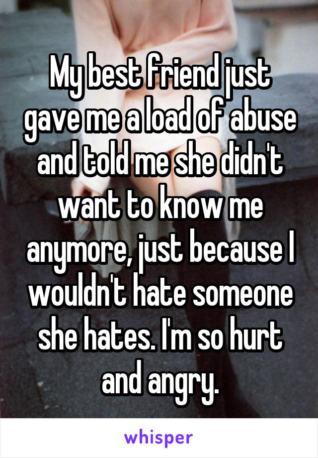 My best friend just gave me a load of abuse and told me she didn't want to know me anymore, just because I wouldn't hate someone she hates. I'm so hurt and angry.