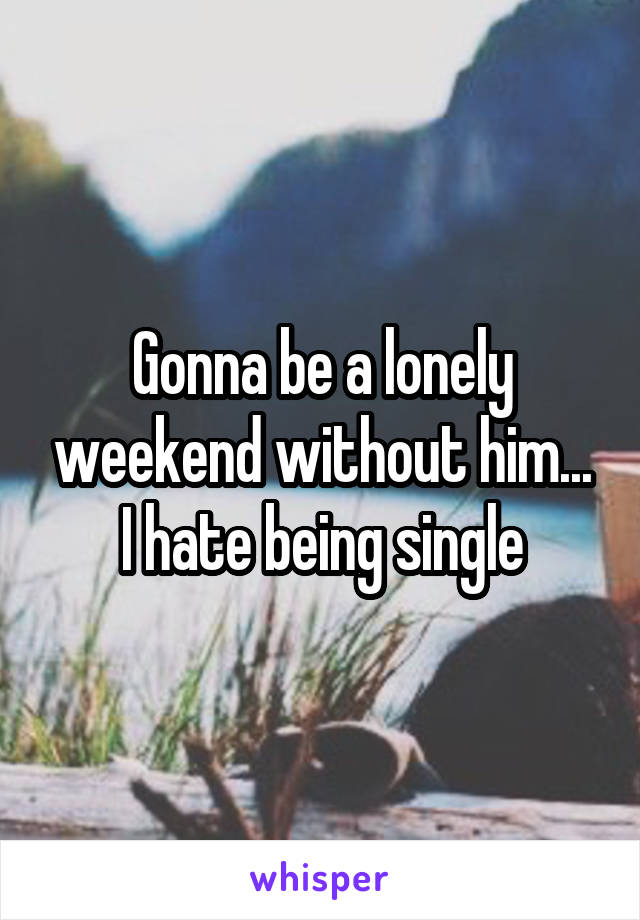 Gonna be a lonely weekend without him... I hate being single