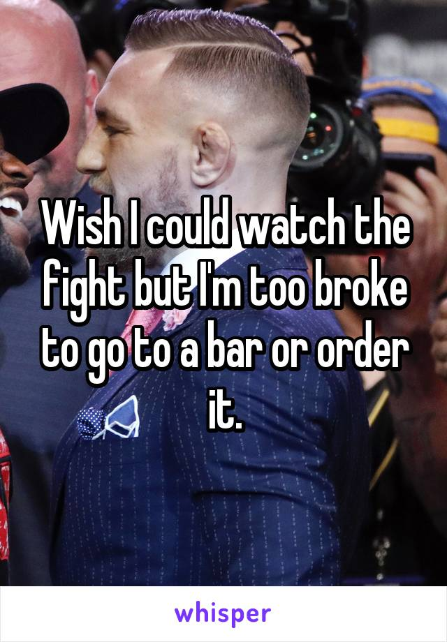 Wish I could watch the fight but I'm too broke to go to a bar or order it.