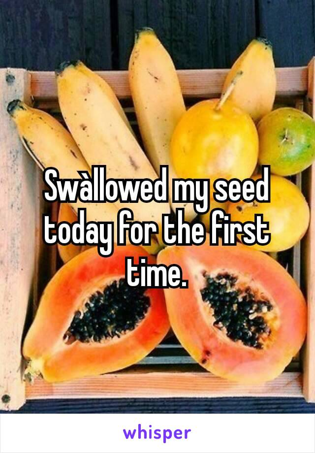 Swàllowed my seed today for the first time.