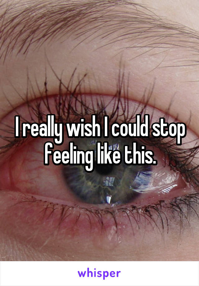 I really wish I could stop feeling like this.