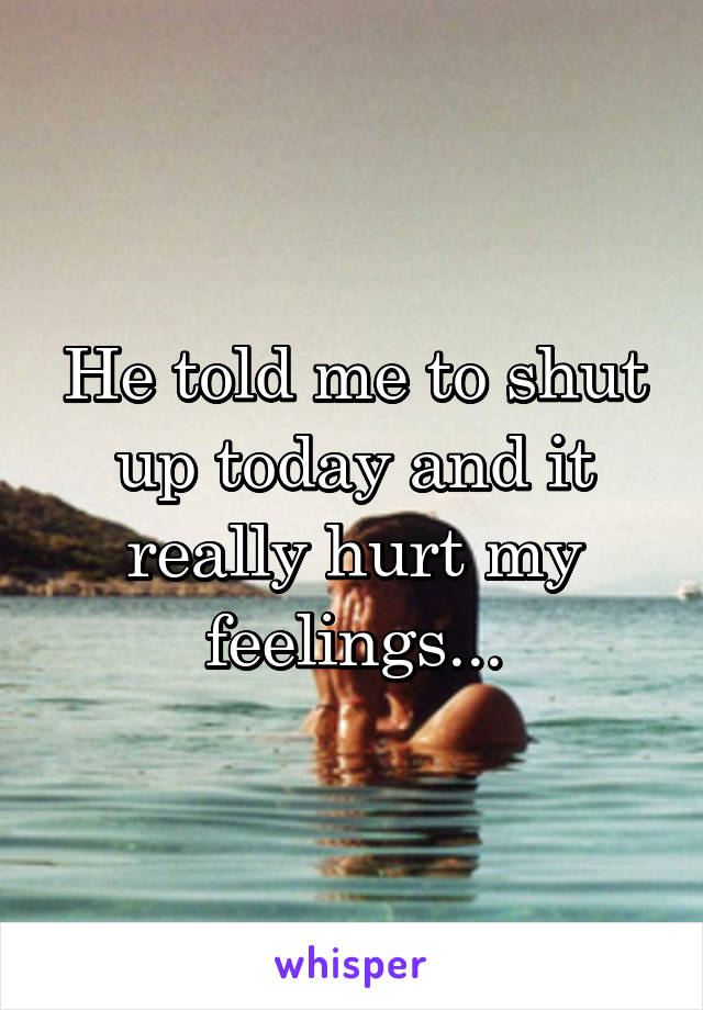 He told me to shut up today and it really hurt my feelings...