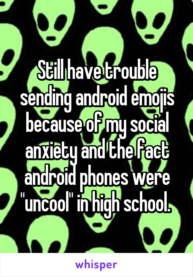 "Still have trouble sending android emojis because of my social anxiety and the fact android phones were ""uncool"" in high school."