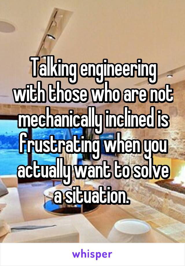Talking engineering with those who are not mechanically inclined is frustrating when you actually want to solve a situation.