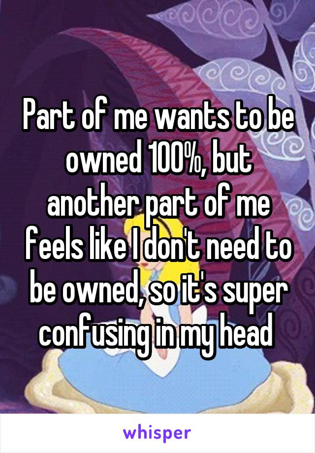 Part of me wants to be owned 100%, but another part of me feels like I don't need to be owned, so it's super confusing in my head