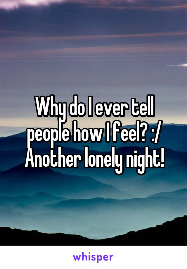 Why do I ever tell people how I feel? :/ Another lonely night!