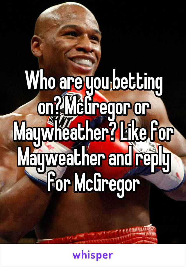 Who are you betting on? McGregor or Maywheather? Like for Mayweather and reply for McGregor