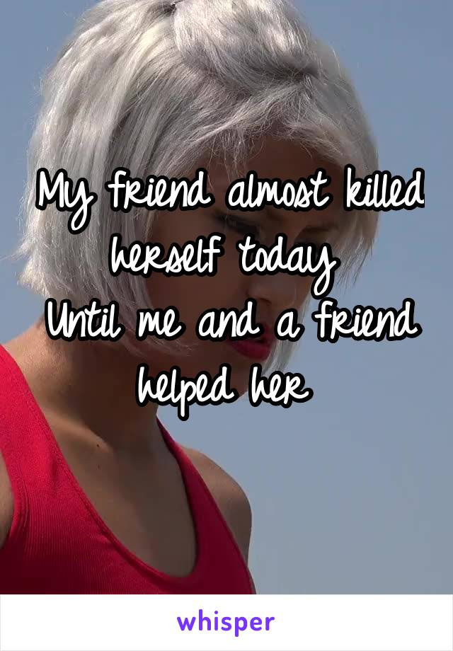 My friend almost killed herself today  Until me and a friend helped her