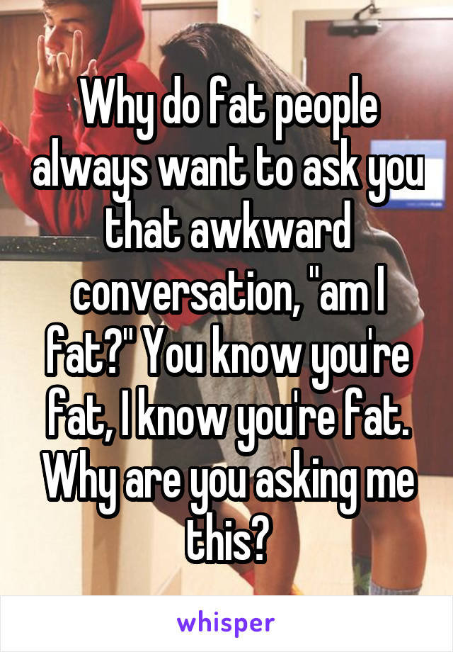 """Why do fat people always want to ask you that awkward conversation, """"am I fat?"""" You know you're fat, I know you're fat. Why are you asking me this?"""