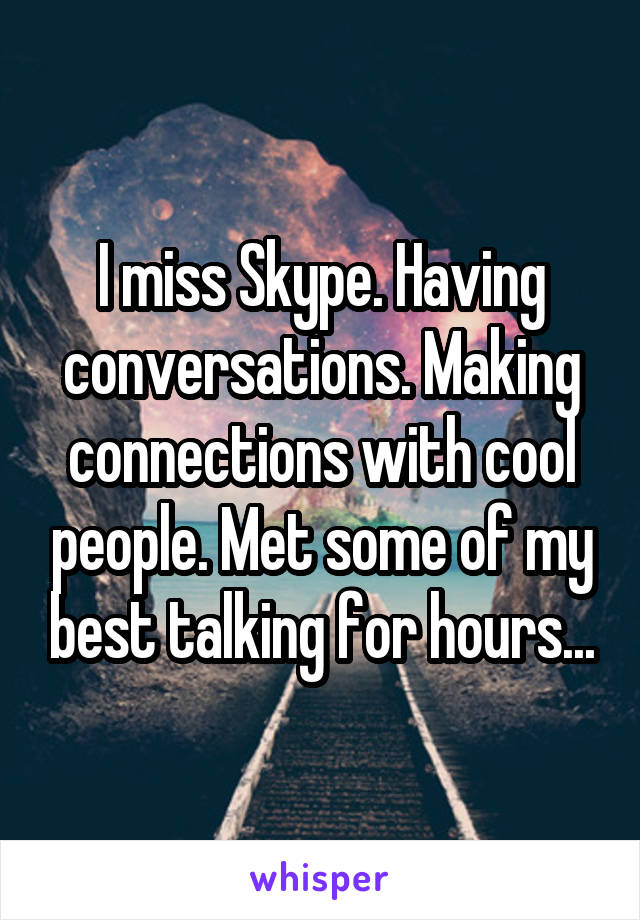 I miss Skype. Having conversations. Making connections with cool people. Met some of my best talking for hours...