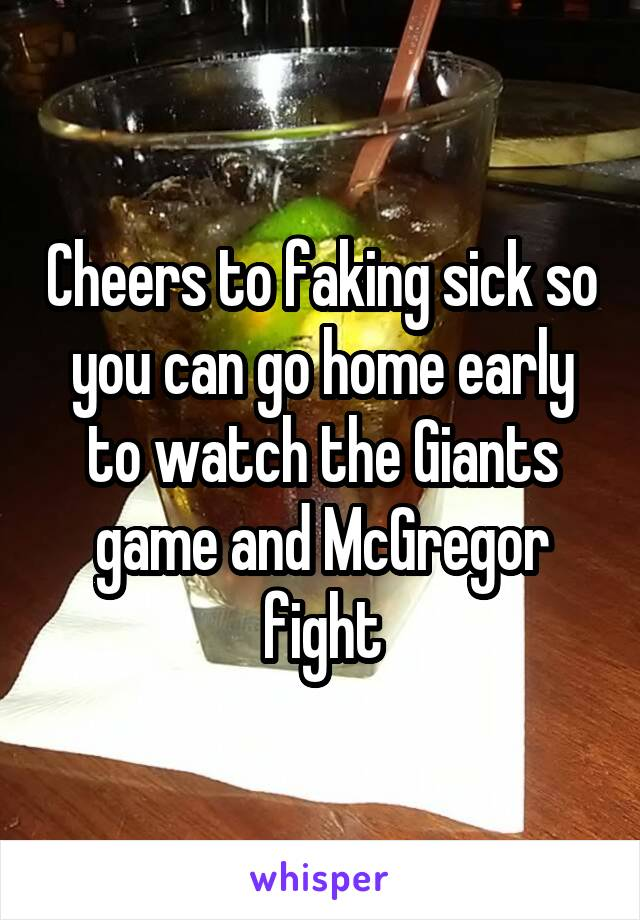 Cheers to faking sick so you can go home early to watch the Giants game and McGregor fight