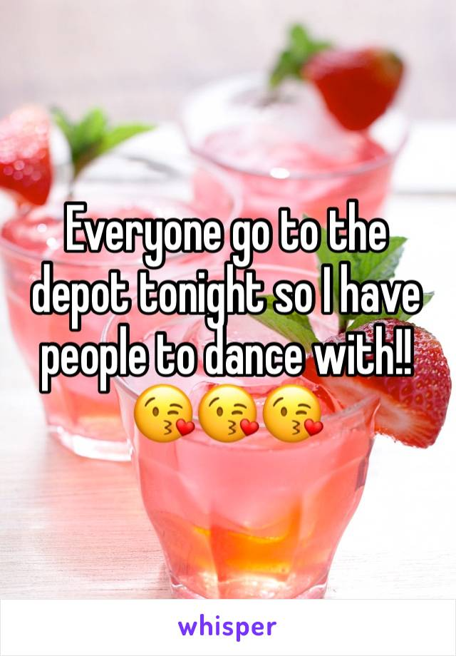 Everyone go to the depot tonight so I have people to dance with!! 😘😘😘