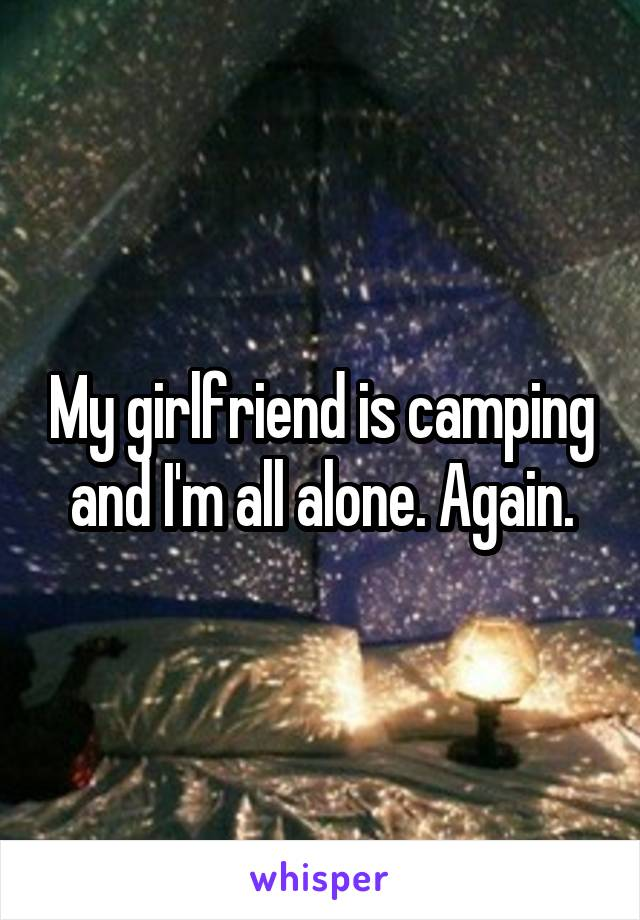 My girlfriend is camping and I'm all alone. Again.