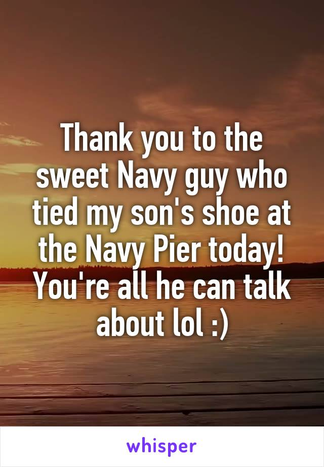 Thank you to the sweet Navy guy who tied my son's shoe at the Navy Pier today! You're all he can talk about lol :)