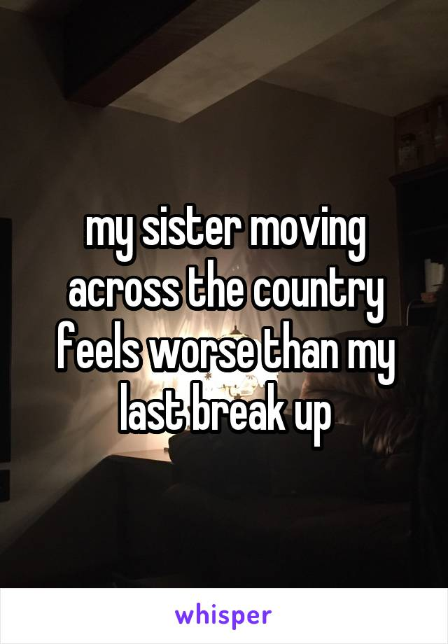 my sister moving across the country feels worse than my last break up