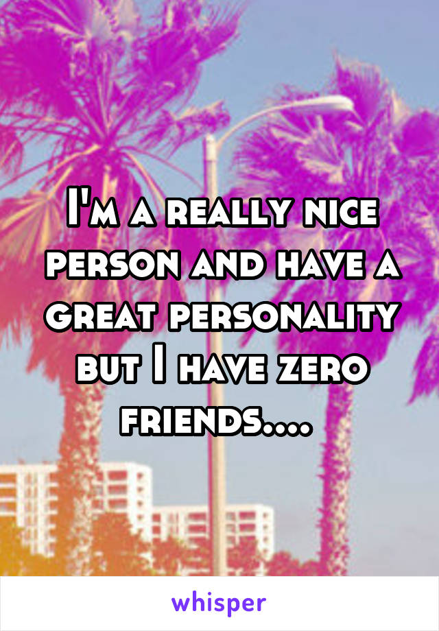I'm a really nice person and have a great personality but I have zero friends....