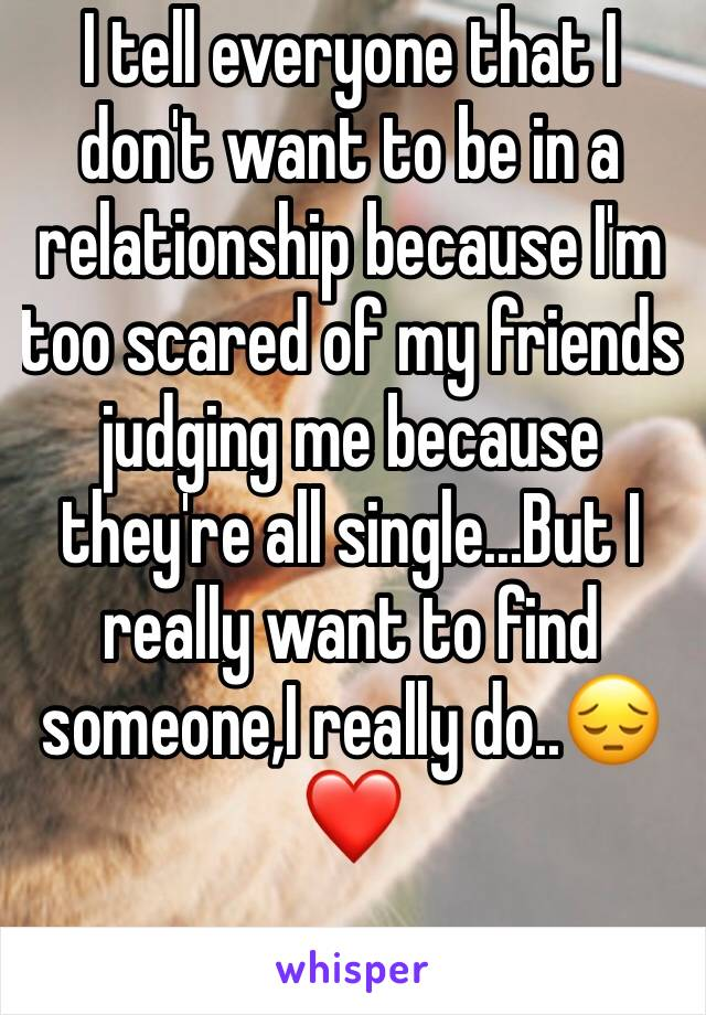 I tell everyone that I don't want to be in a relationship because I'm too scared of my friends judging me because they're all single...But I really want to find someone,I really do..😔❤️