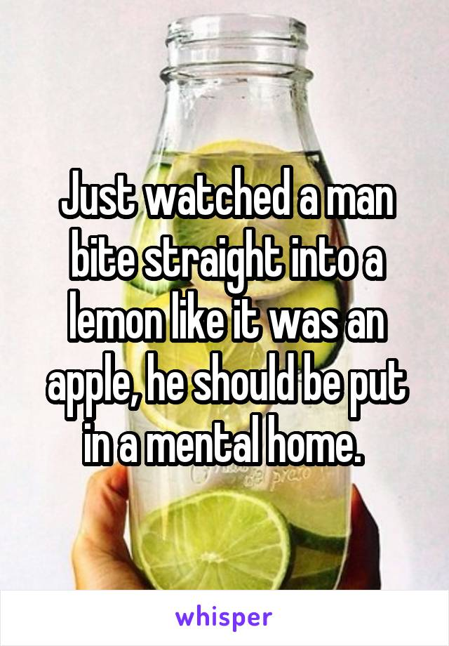 Just watched a man bite straight into a lemon like it was an apple, he should be put in a mental home.