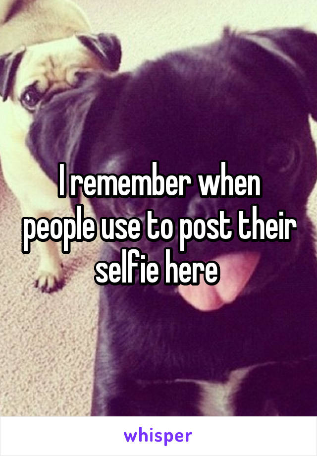 I remember when people use to post their selfie here