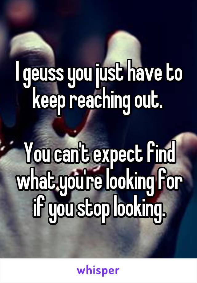 I geuss you just have to keep reaching out.   You can't expect find what you're looking for if you stop looking.