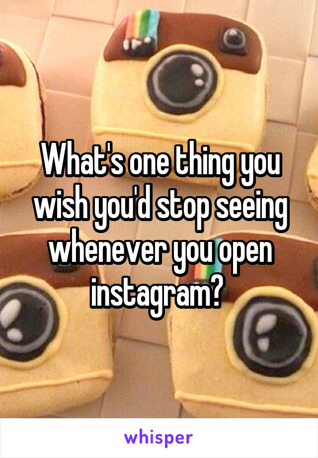 What's one thing you wish you'd stop seeing whenever you open instagram?