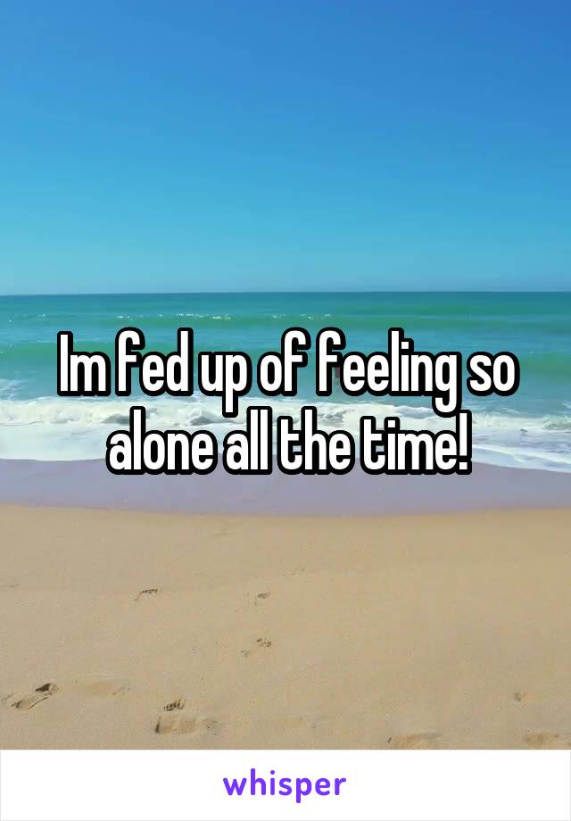 Im fed up of feeling so alone all the time!