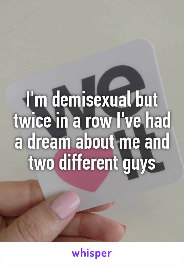 I'm demisexual but twice in a row I've had a dream about me and two different guys