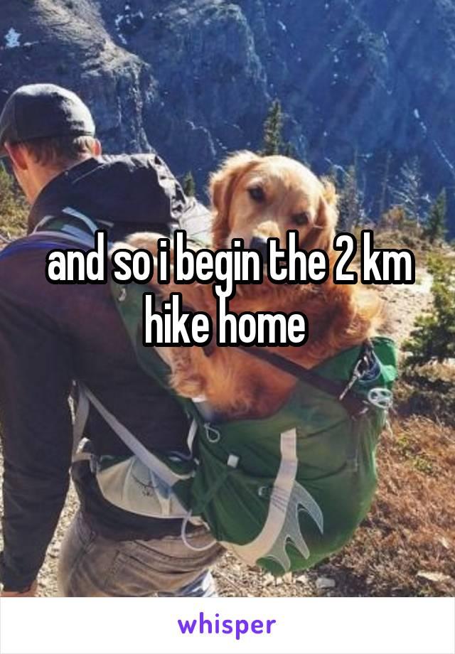 and so i begin the 2 km hike home