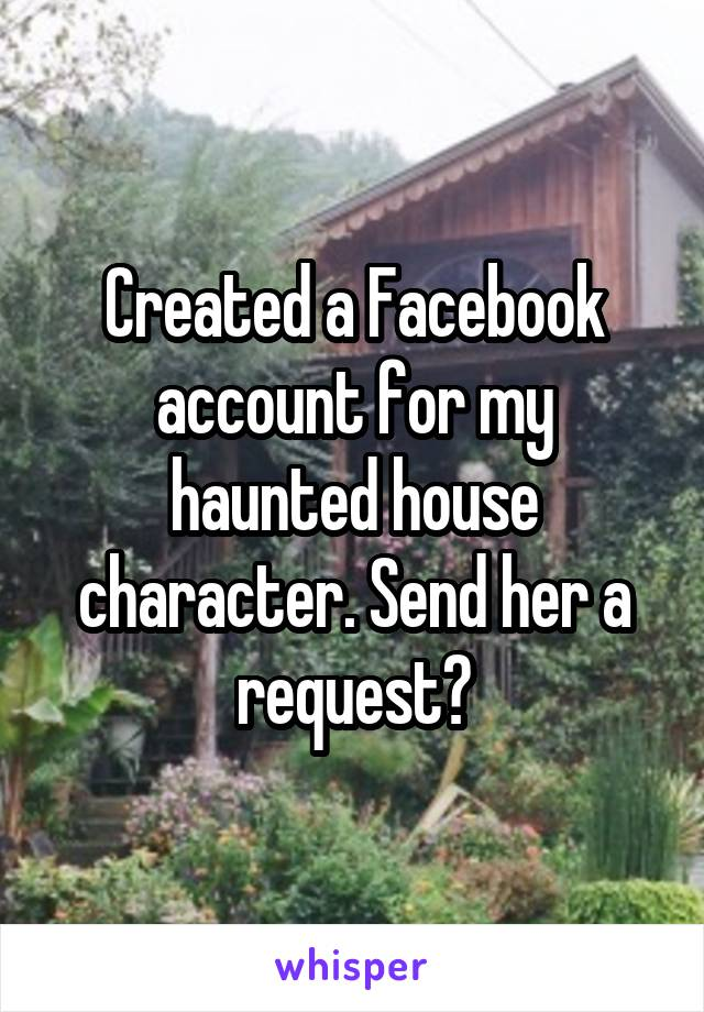 Created a Facebook account for my haunted house character. Send her a request?
