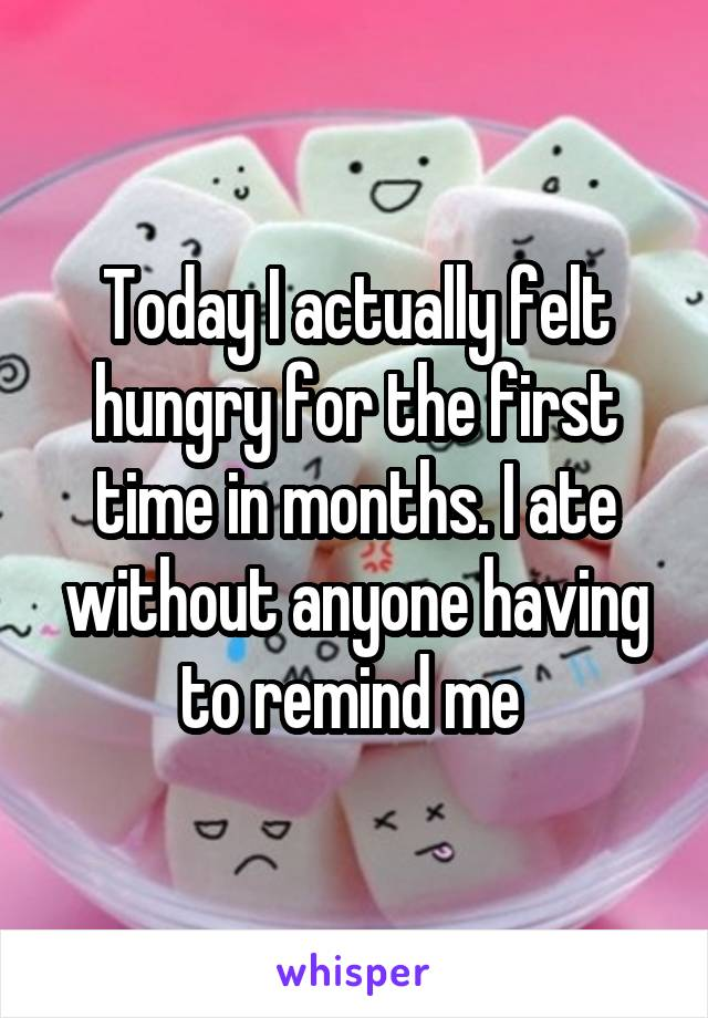 Today I actually felt hungry for the first time in months. I ate without anyone having to remind me
