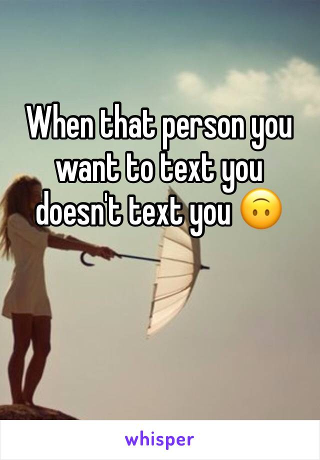 When that person you want to text you doesn't text you 🙃