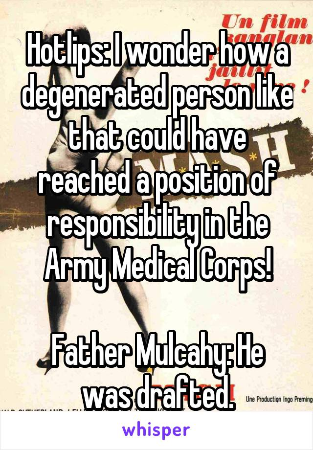 Hotlips: I wonder how a degenerated person like that could have reached a position of responsibility in the Army Medical Corps!  Father Mulcahy: He was drafted.