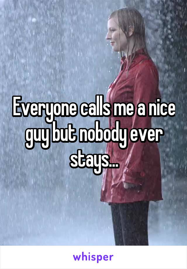 Everyone calls me a nice guy but nobody ever stays...