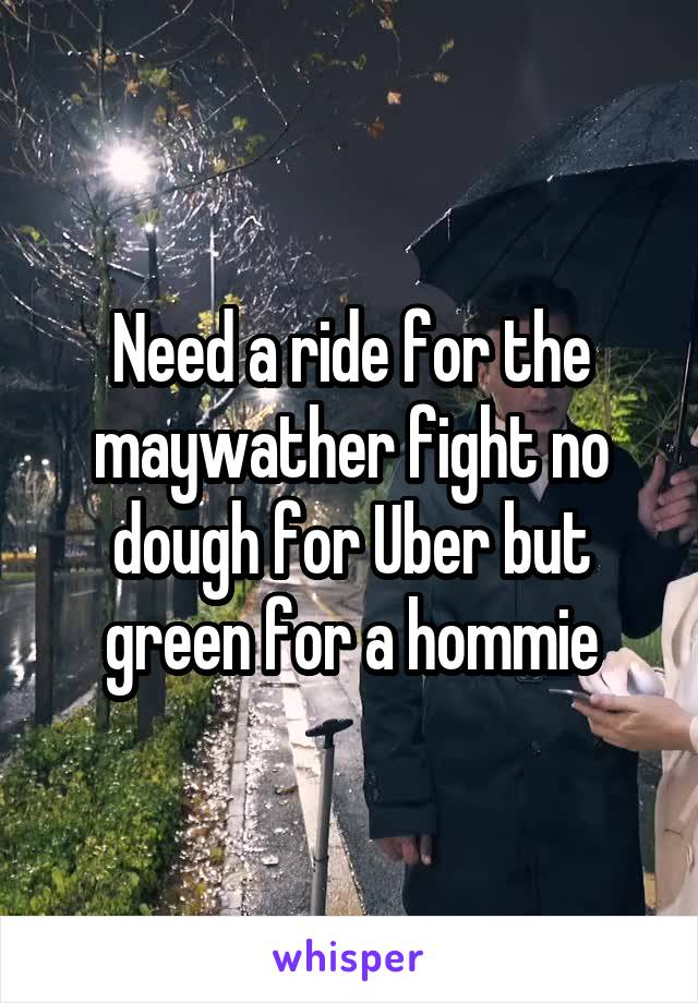 Need a ride for the maywather fight no dough for Uber but green for a hommie