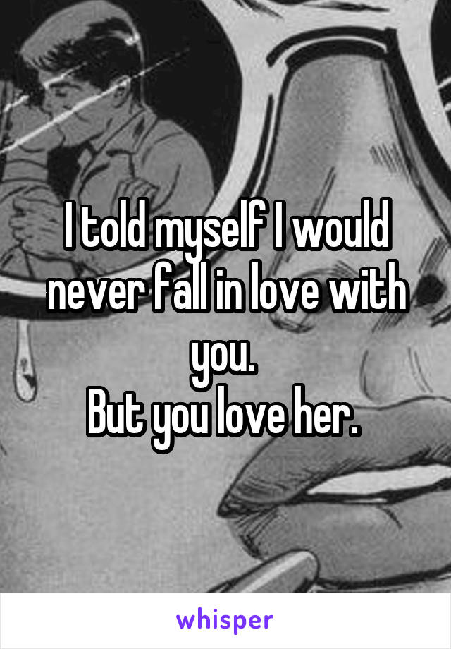 I told myself I would never fall in love with you.  But you love her.