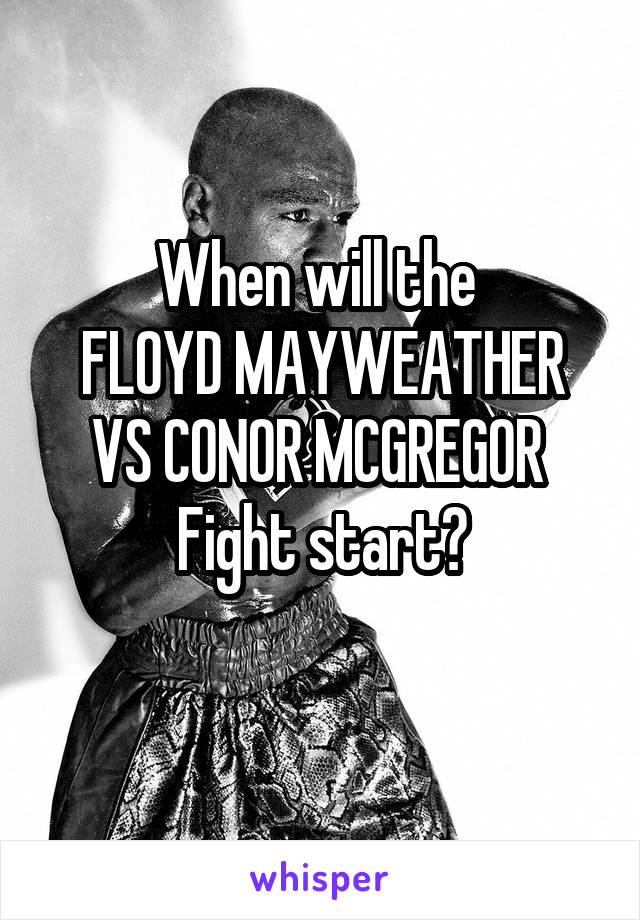 When will the  FLOYD MAYWEATHER VS CONOR MCGREGOR  Fight start?