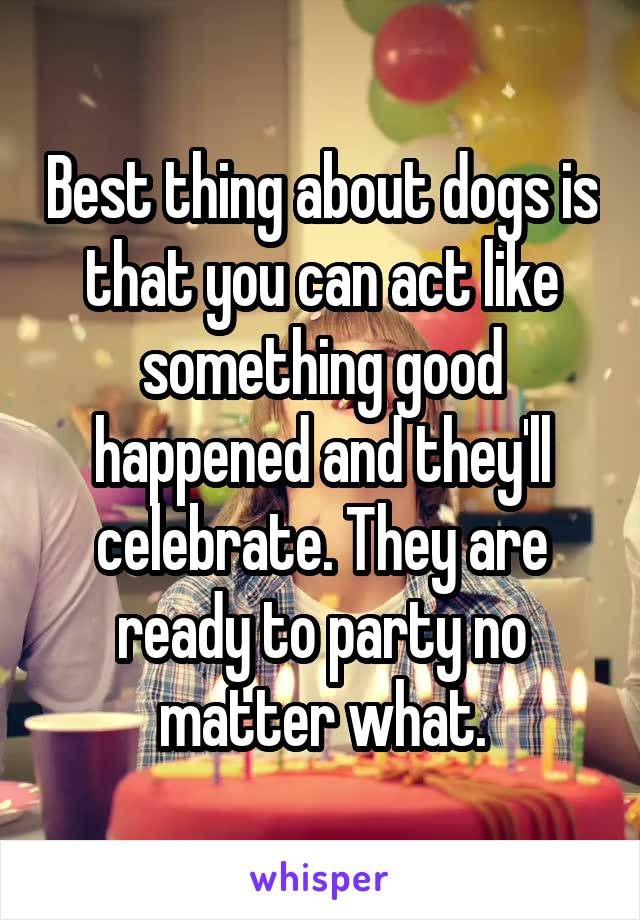 Best thing about dogs is that you can act like something good happened and they'll celebrate. They are ready to party no matter what.