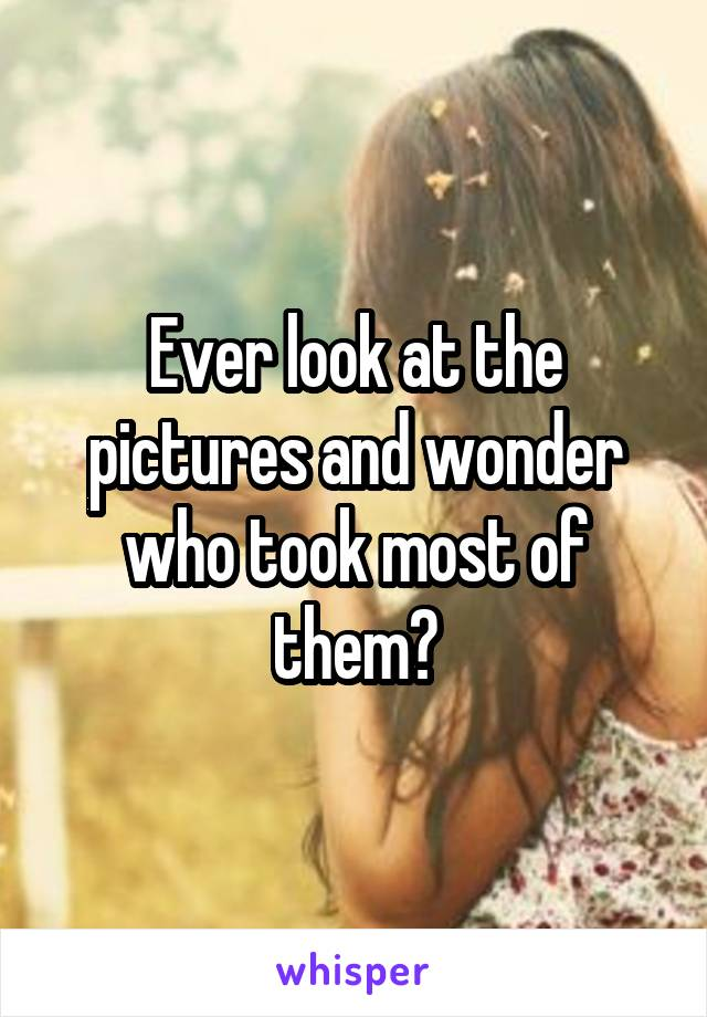 Ever look at the pictures and wonder who took most of them?