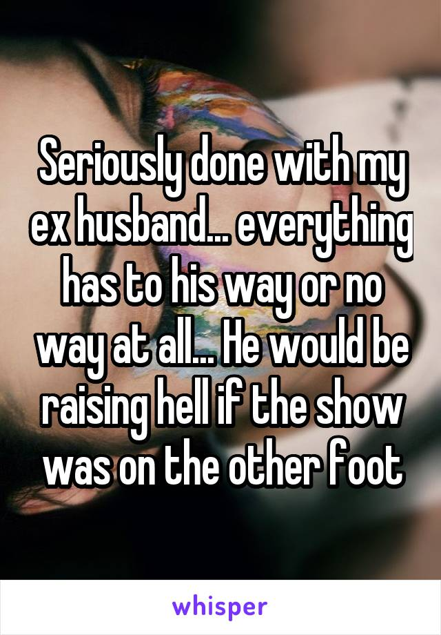 Seriously done with my ex husband... everything has to his way or no way at all... He would be raising hell if the show was on the other foot