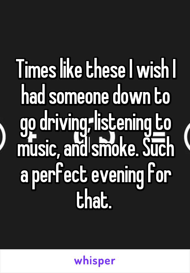 Times like these I wish I had someone down to go driving, listening to music, and smoke. Such a perfect evening for that.