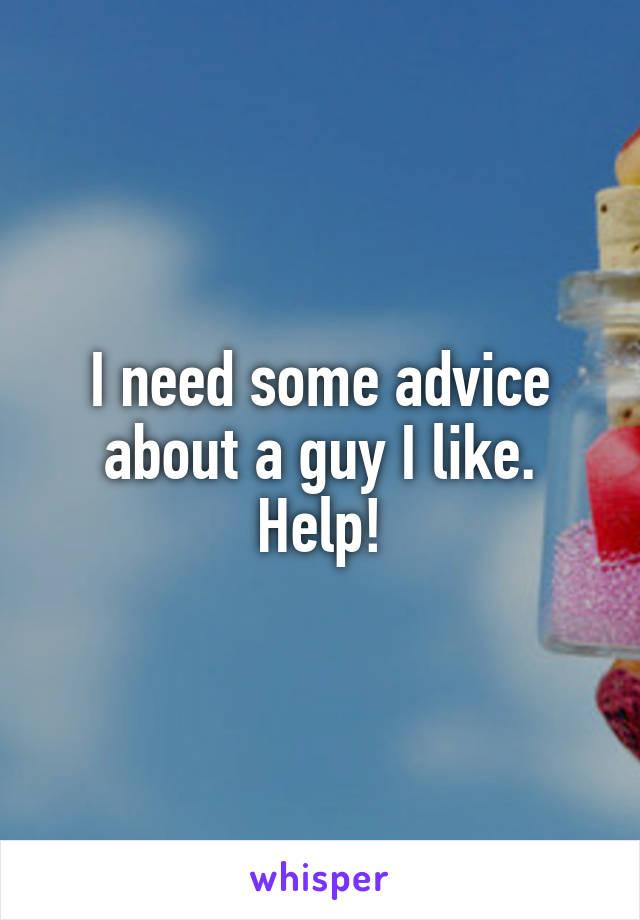 I need some advice about a guy I like. Help!