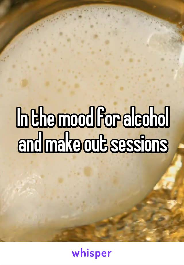In the mood for alcohol and make out sessions